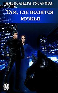 Александра Гусарова - Там, где водятся мужья