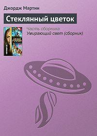 Джордж Мартин -Стеклянный цветок