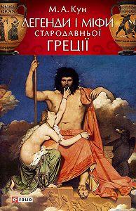 М. А. Кун - Легенди і міфи Стародавньої Греції