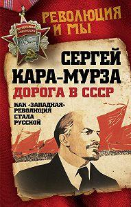 Сергей Кара-Мурза - Дорога в СССР. Как «западная» революция стала русской