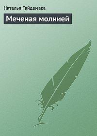 Наталья Гайдамака - Меченая молнией