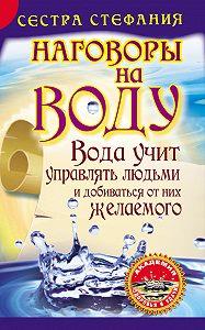 Сестра Стефания -Вода учит управлять людьми и добиваться от них желаемого. Наговоры на воду