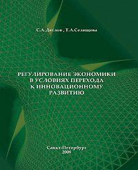 Т. Селищева, Сергей Дятлов - Регулирование экономики в условиях перехода к инновационному развитию