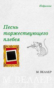 Михаил Веллер - Песнь торжествующего плебея (сборник)