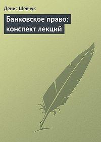 Денис Шевчук -Банковское право: конспект лекций