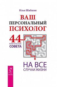 Илья Шабшин -Ваш персональный психолог. 44 практических совета на все случаи жизни