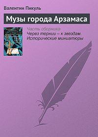 Валентин Пикуль -Музы города Арзамаса