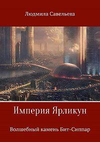 Людмила Валентиновна Савельева -Империя Ярликун. Волшебный камень Бит-Сиппар