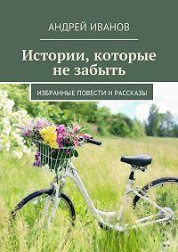 Андрей Иванов -Истории, которые не забыть. Избранные повести и рассказы