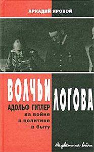 Аркадий Яровой - Волчьи логова: Адольф Гитлер на войне, в политике, в быту