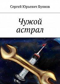 Сергей Буянов - Чужой астрал
