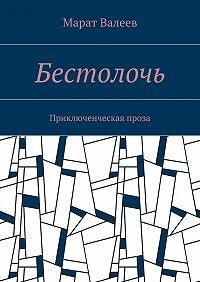 Марат Валеев -Бестолочь. Приключенческая проза