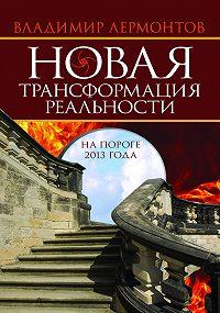 Владимир Лермонтов -Новая трансформация реальности: на пороге 2013 года