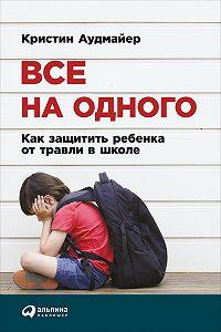 Кристин Аудмайер - Все на одного: Как защитить ребенка от травли в школе
