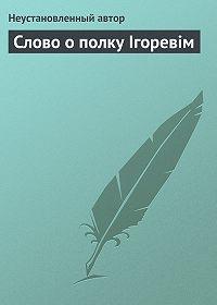 Неустановленный автор -Слово о полку Ігоревім