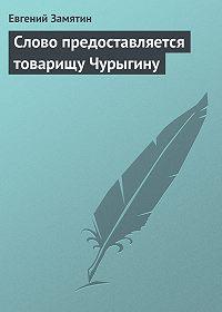 Евгений Замятин - Слово предоставляется товарищу Чурыгину