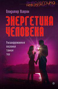 Владимир Киврин -Энергетика человека. Расшифрованные послания тонких тел