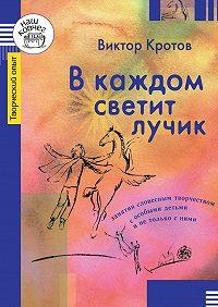 Виктор Кротов - В каждом светит лучик. Занятия словесным творчеством с особыми детьми и не только с ними