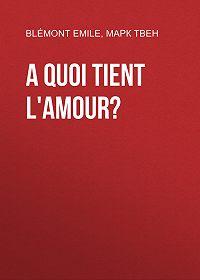 Emile Blémont -A quoi tient l'amour?