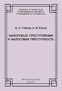 Александр Ролик, Денис Глебов - Налоговые преступления и налоговая преступность