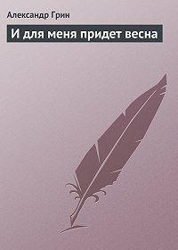 Александр Грин -И для меня придет весна