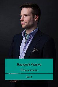 Василий Ралько -Игра в жизнь. Часть 1