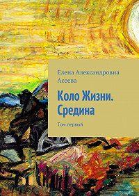 Елена Асеева -Коло Жизни. Средина. Том первый