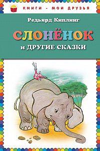 Редьярд Киплинг -Слоненок и другие сказки