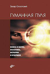 Захар Оскотский -Гуманная пуля. Книга о науке, политике, истории и будущем (сборник)