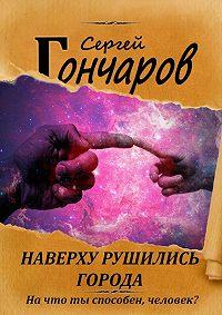 Сергей Гончаров -Наверху рушились города…