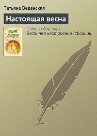 Татьяна Веденская -Настоящая весна