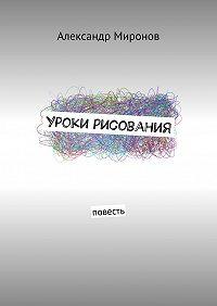 Александр Миронов -Уроки рисования. Повесть