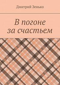 Дмитрий Зенько -В погоне за счастьем. Увлекательное путешествие