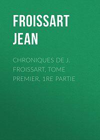 Jean Froissart -Chroniques de J. Froissart, Tome Premier, 1re partie