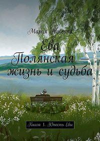 Мария Непеина -Ева Полянская – жизнь и судьба. Книга1. Юность Евы