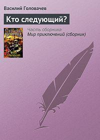 Василий Головачев - Кто следующий?