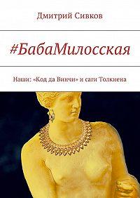 Дмитрий Сивков -#БабаМилосская. Наши: «Код да Винчи» исаги Толкиена