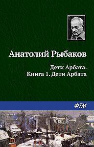Анатолий Рыбаков - Дети Арбата