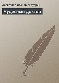 Александр Куприн -Чудесный доктор