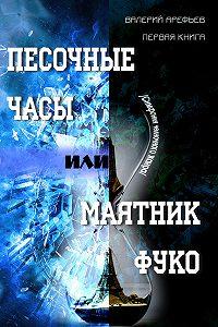 Валерий Арефьев - Песочные часы, или Маятник Фуко. /Симфония челночного жанра/. Первая книга