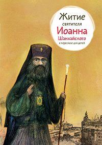 Александр Ткаченко -Житие святителя Иоанна Шанхайского в пересказе для детей
