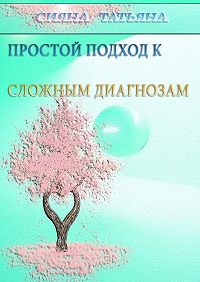 Татьяна Сияна - Простой подход ксложным диагнозам. Оздоровление без лекарств