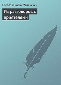 Глеб Успенский -Из разговоров с приятелями