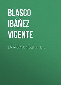 Vicente Blasco Ibáñez -La araña negra, t. 3