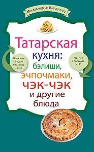 Сборник рецептов -Татарская кухня: бэлиши, эчпочмаки, чэк-чэк и другие блюда