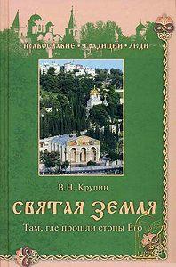 Владимир Николаевич Крупин -Святая Земля. Там, где прошли стопы Его