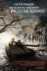 Сергей Лобанов - Мы будем на этой войне. Не родная кровь