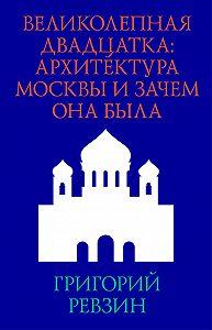 Григорий Ревзин - Великолепная двадцатка: архитектура Москвы и зачем она была