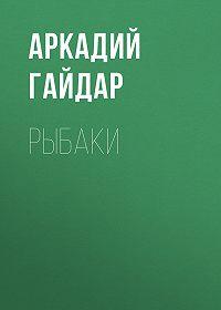 Аркадий Гайдар -Рыбаки