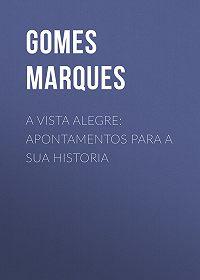 Marques Gomes -A Vista Alegre: apontamentos para a sua historia
